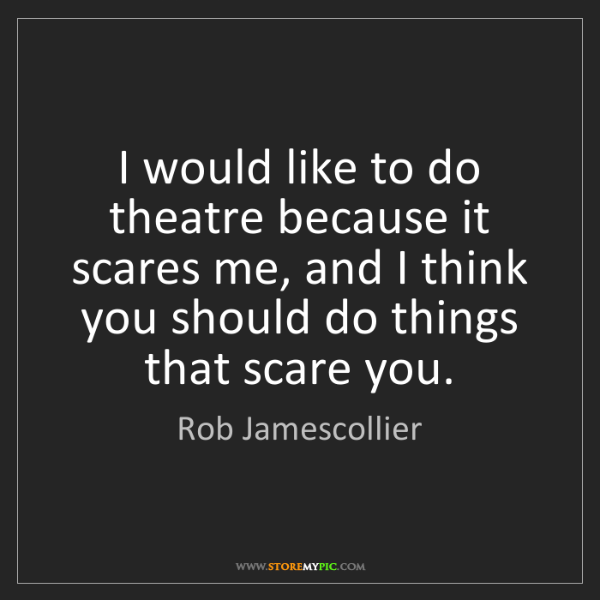 Rob Jamescollier: I would like to do theatre because it scares me, and...