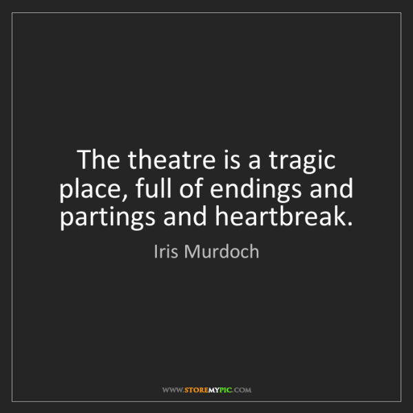 Iris Murdoch: The theatre is a tragic place, full of endings and partings...