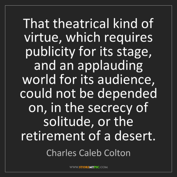 Charles Caleb Colton: That theatrical kind of virtue, which requires publicity...