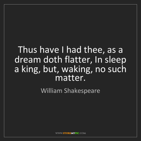 William Shakespeare: Thus have I had thee, as a dream doth flatter, In sleep...