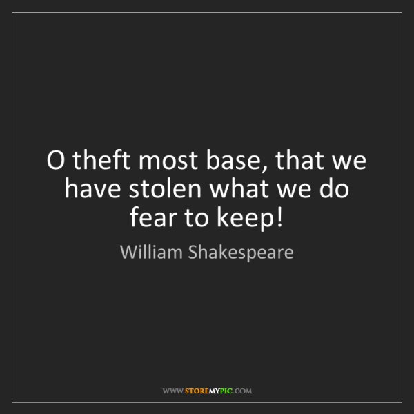 William Shakespeare: O theft most base, that we have stolen what we do fear...
