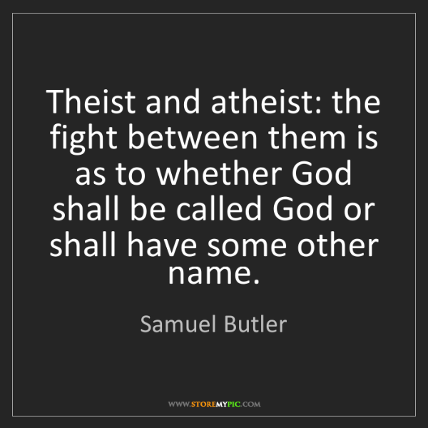 Samuel Butler: Theist and atheist: the fight between them is as to whether...