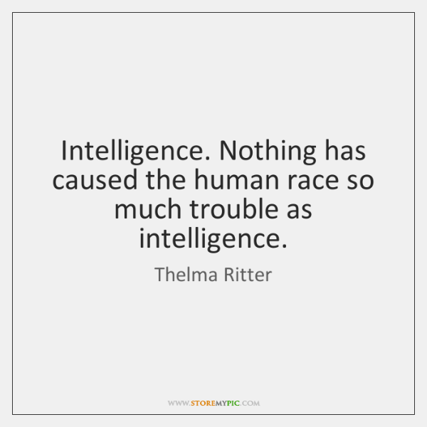 Intelligence. Nothing has caused the human race so much trouble as intelligence.