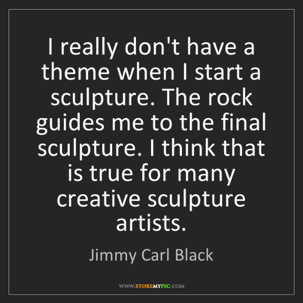 Jimmy Carl Black: I really don't have a theme when I start a sculpture....