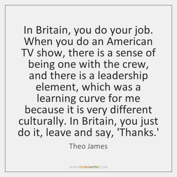In Britain, you do your job. When you do an American TV ...