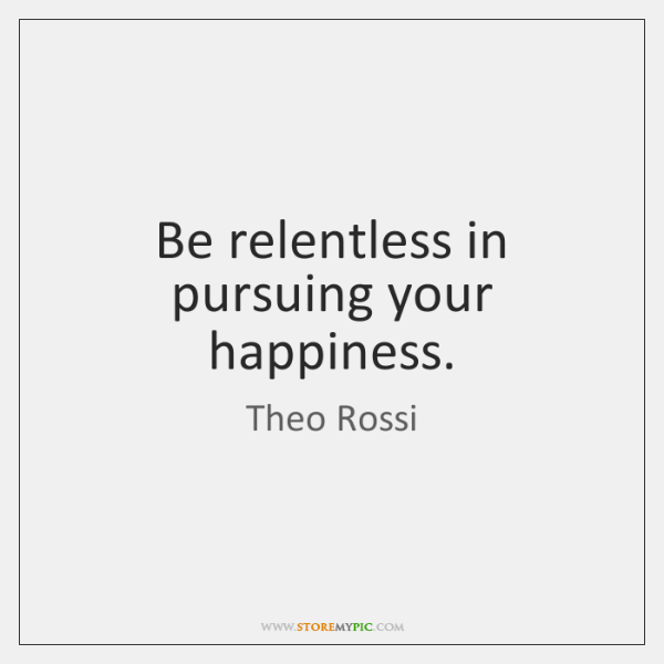 Be relentless in pursuing your happiness.