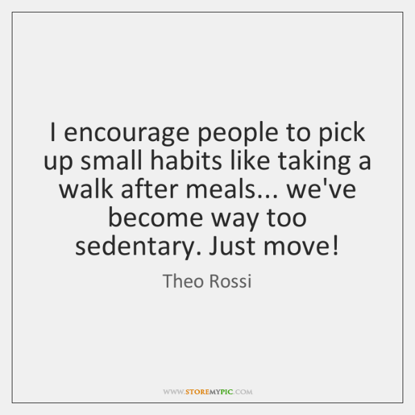 I encourage people to pick up small habits like taking a walk ...