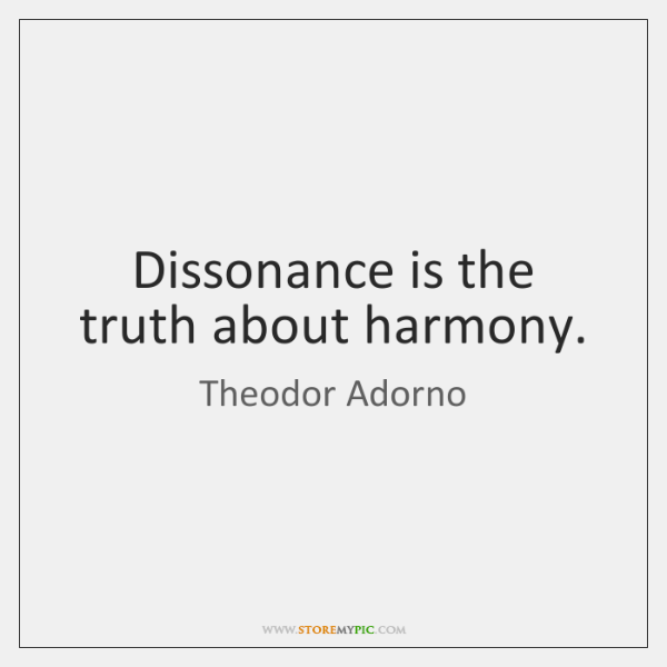 Dissonance is the truth about harmony.