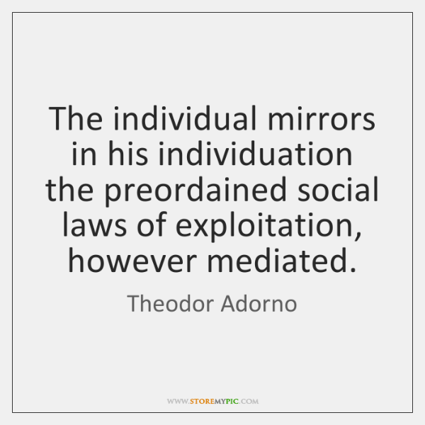 The individual mirrors in his individuation the preordained social laws of exploitation, ...