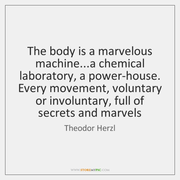 The body is a marvelous machine...a chemical laboratory, a power-house. Every ...