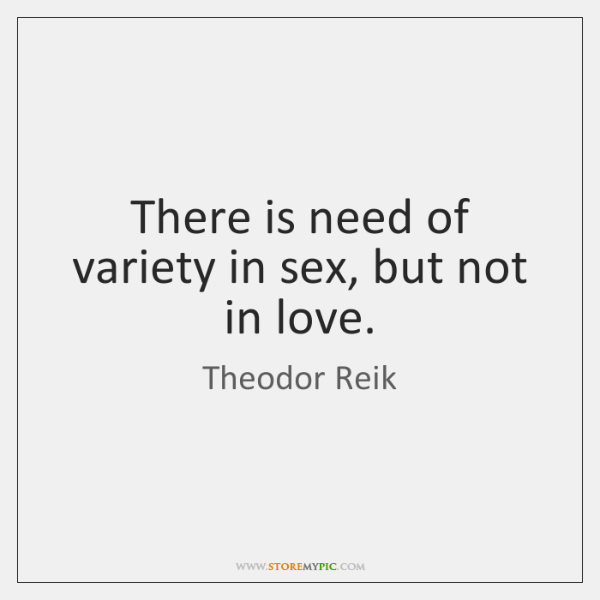 There is need of variety in sex, but not in love.