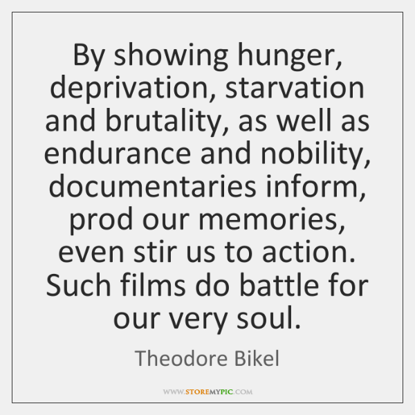 By showing hunger, deprivation, starvation and brutality, as well as endurance and ...