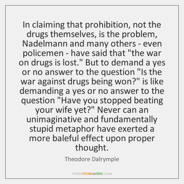 In claiming that prohibition, not the drugs themselves, is the problem, Nadelmann ...