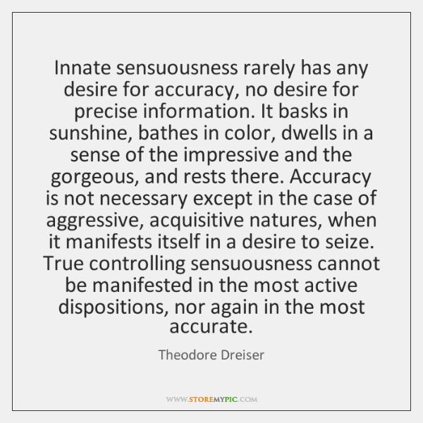 Innate sensuousness rarely has any desire for accuracy, no desire for precise ...