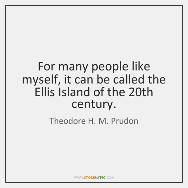 For many people like myself, it can be called the Ellis Island ...