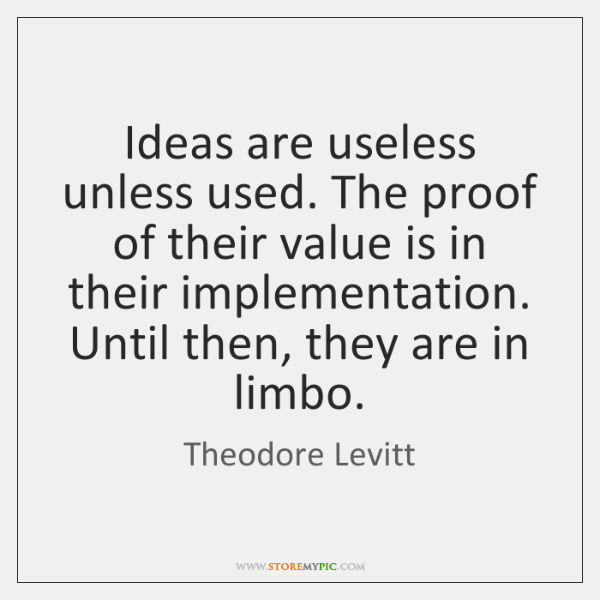 Ideas are useless unless used. The proof of their value is in ...