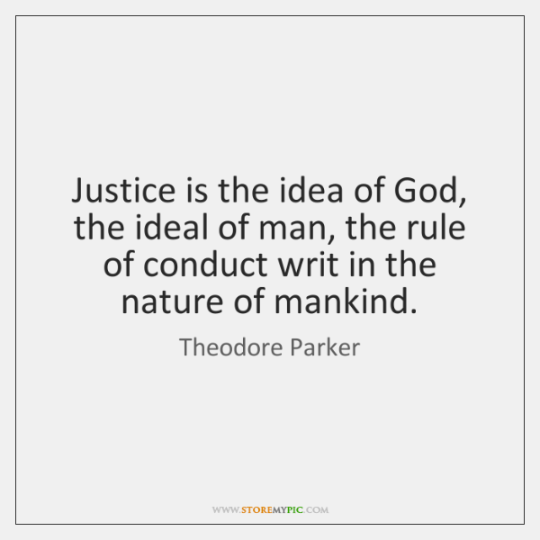 Justice is the idea of God, the ideal of man, the rule ...