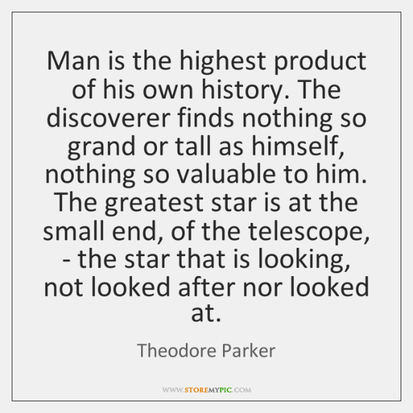 Man is the highest product of his own history. The discoverer finds ...