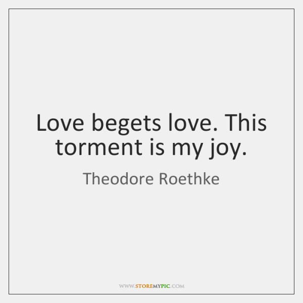 Love begets love. This torment is my joy.