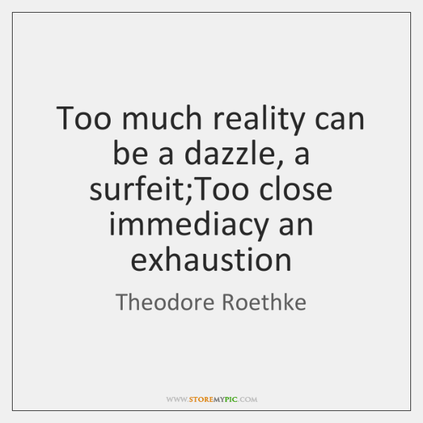 Too much reality can be a dazzle, a surfeit;Too close immediacy ...