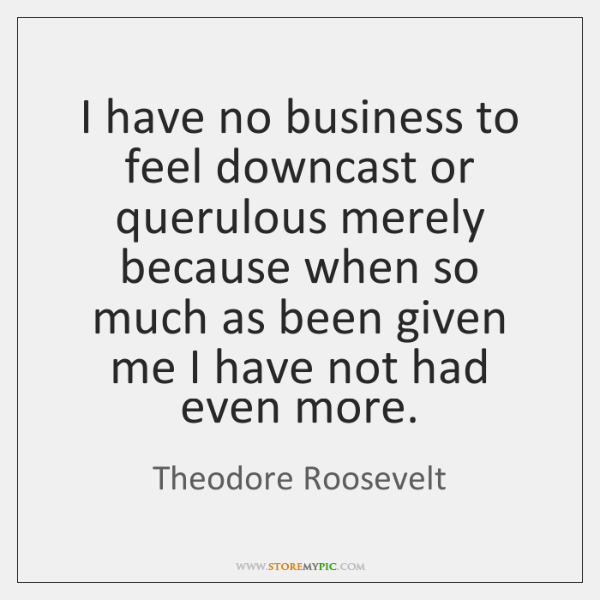 I have no business to feel downcast or querulous merely because when ...