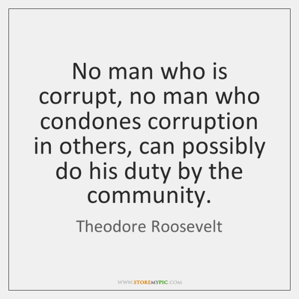 No man who is corrupt, no man who condones corruption in others, ...