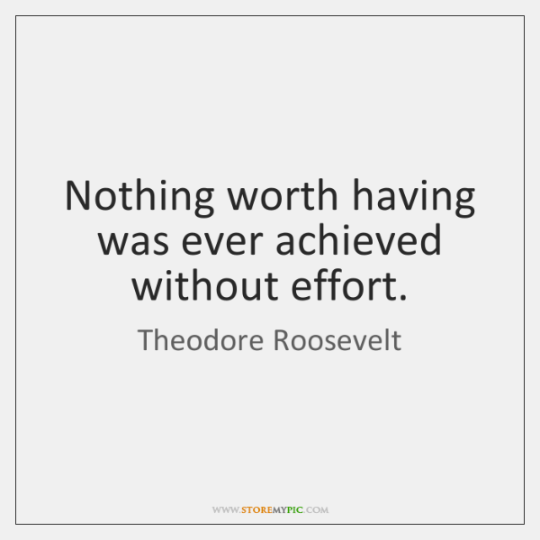 Nothing worth having was ever achieved without effort.
