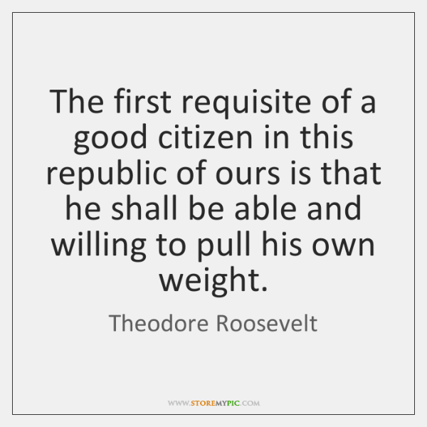 The first requisite of a good citizen in this republic of ours ...