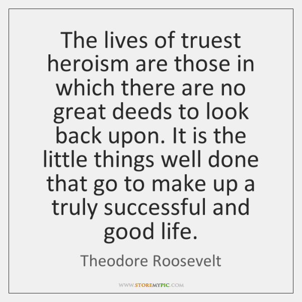 The lives of truest heroism are those in which there are no ...