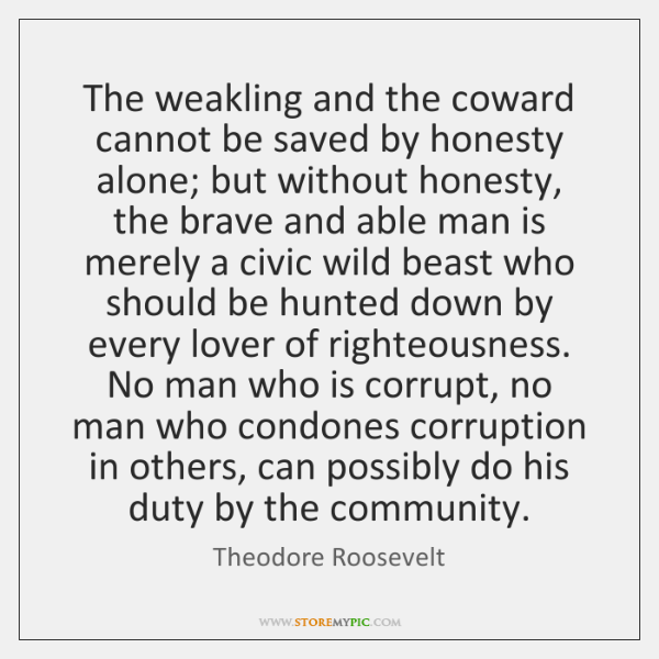 The weakling and the coward cannot be saved by honesty alone; but ...