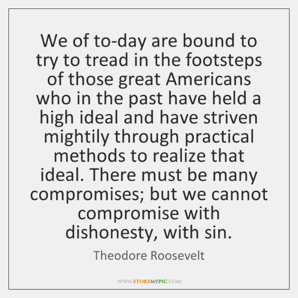 We of to-day are bound to try to tread in the footsteps ...