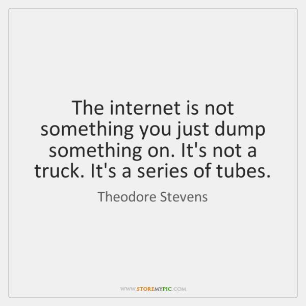 The internet is not something you just dump something on. It's not ...