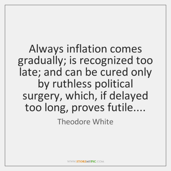 Always inflation comes gradually; is recognized too late; and can be cured ...