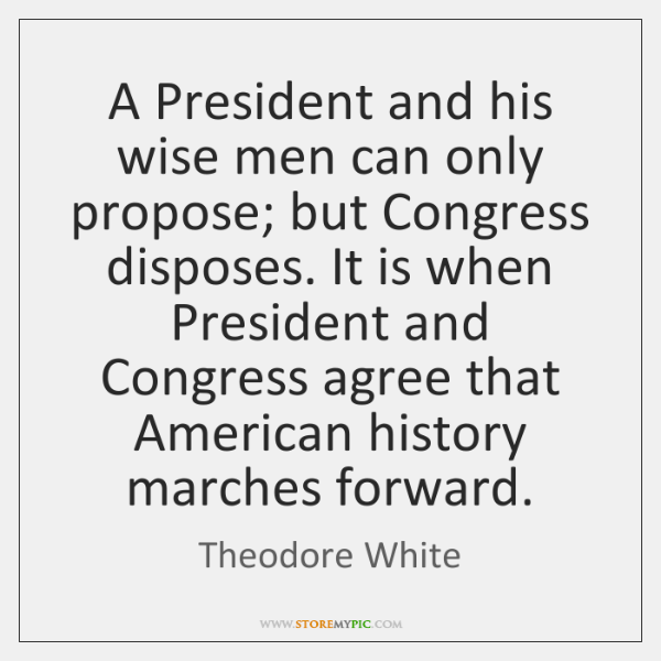 A President and his wise men can only propose; but Congress disposes. ...