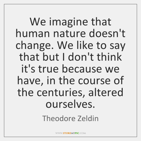 We imagine that human nature doesn't change. We like to say that ...