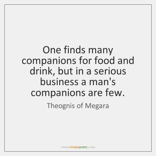 One finds many companions for food and drink, but in a serious ...