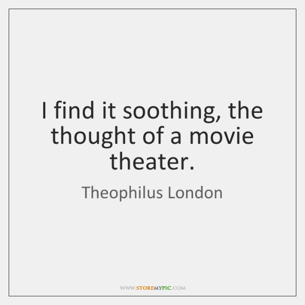 I find it soothing, the thought of a movie theater.