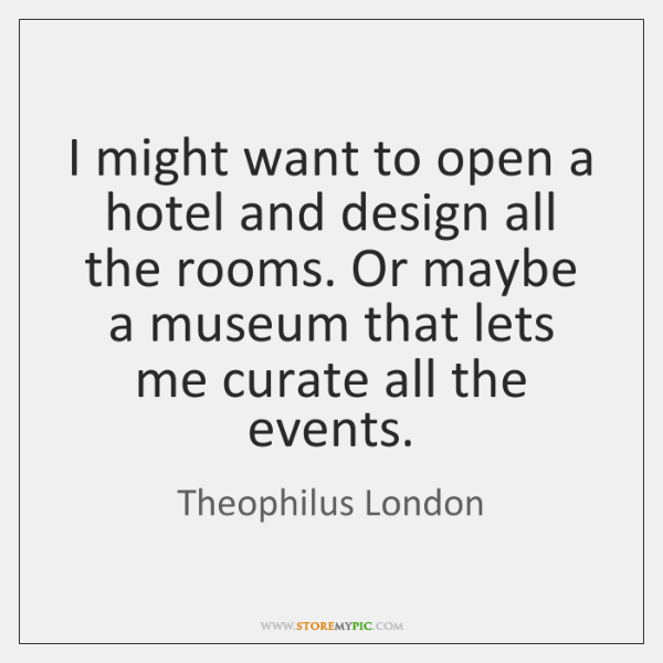 I might want to open a hotel and design all the rooms. ...