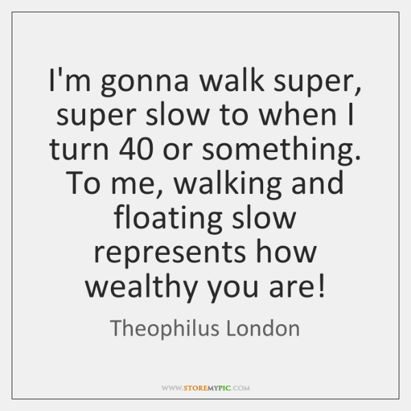 I'm gonna walk super, super slow to when I turn 40 or something. ...