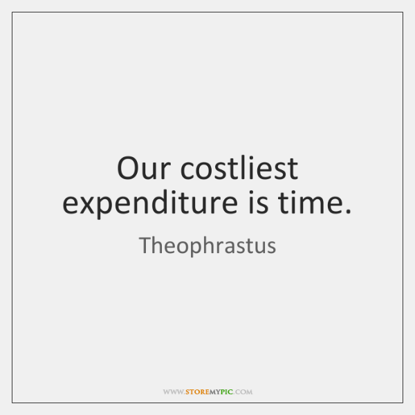 Our costliest expenditure is time.