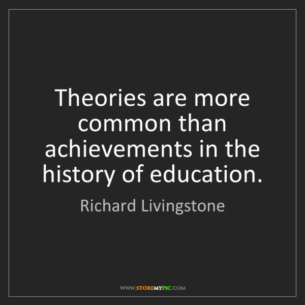 Richard Livingstone: Theories are more common than achievements in the history...
