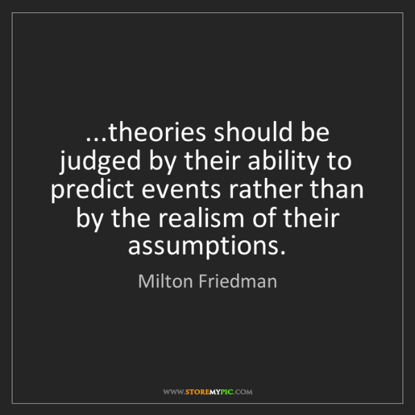 Milton Friedman: ...theories should be judged by their ability to predict...