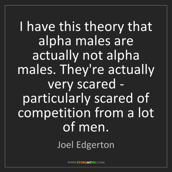 Joel Edgerton: I have this theory that alpha males are actually not...