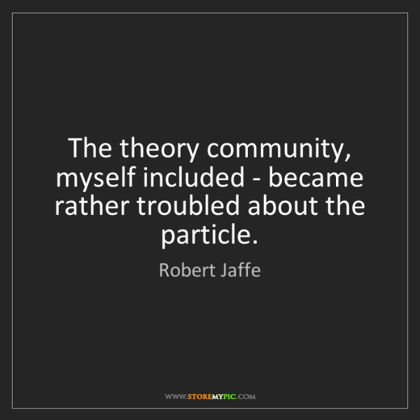 Robert Jaffe: The theory community, myself included - became rather...