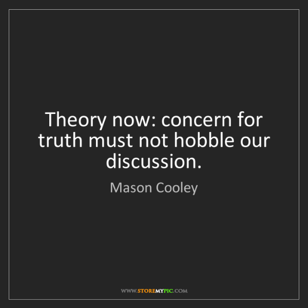Mason Cooley: Theory now: concern for truth must not hobble our discussion.