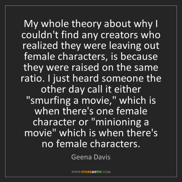 Geena Davis: My whole theory about why I couldn't find any creators...