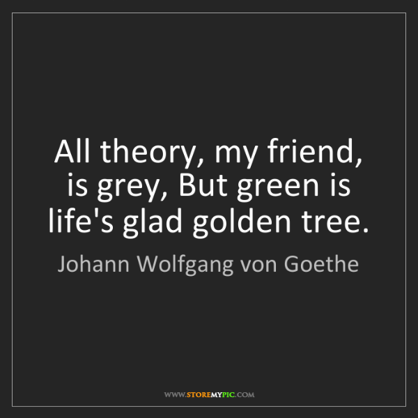 Johann Wolfgang von Goethe: All theory, my friend, is grey, But green is life's glad...