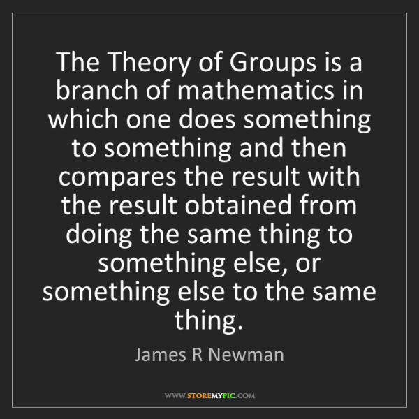 James R Newman: The Theory of Groups is a branch of mathematics in which...