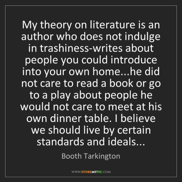 Booth Tarkington: My theory on literature is an author who does not indulge...