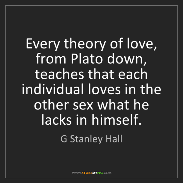 G Stanley Hall: Every theory of love, from Plato down, teaches that each...